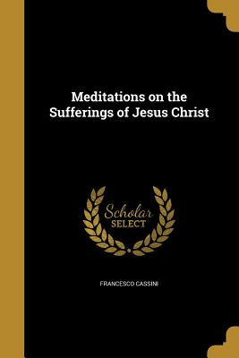 Meditations on the Sufferings of Jesus Christ - Cassini, Francesco
