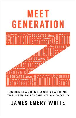 Meet Generation Z: Understanding and Reaching the New Post-Christian World - White, James Emery
