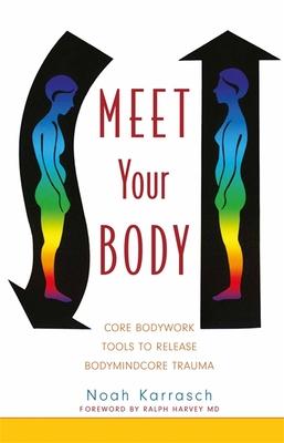 Meet Your Body: Core Bodywork and Rolfing Tools to Release Bodymindcore Trauma - Karrasch, Noah