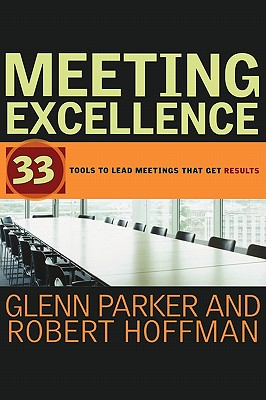 Meeting Excellence: 33 Tools to Lead Meetings That Get Results - Parker, Glenn M, and Hoffman, Robert