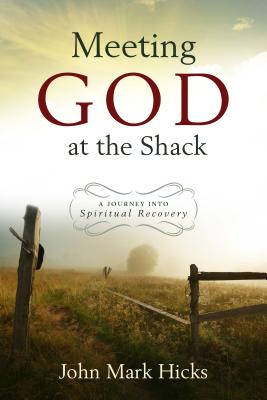 Meeting God at the Shack: A Journey Into Spiritual Recovery - Hicks, John Mark, Ph.D.