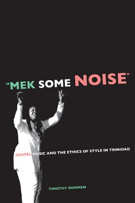 """mek Some Noise"": Gospel Music and the Ethics of Style in Trinidad - Rommen, Timothy"
