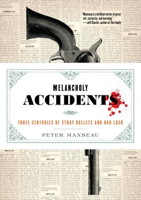 Melancholy Accidents: Three Centuries of Stray Bullets and Bad Luck - Manseau, Peter