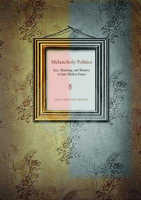 Melancholy Politics: Loss, Mourning, and Memory in Late Modern France - Mathy, Jean-Philippe