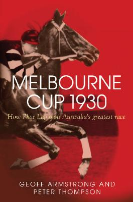 Melbourne Cup 1930: How Phar Lap Won Australia's Greatest Race - Armstrong, Geoff, and Thompson, Peter, PhD