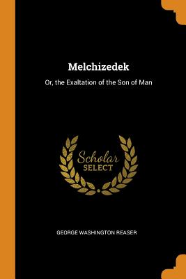 Melchizedek: Or, the Exaltation of the Son of Man - Reaser, George Washington