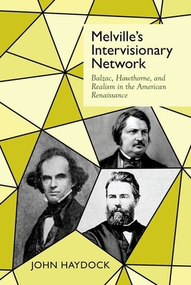 Melville's Intervisionary Network: Balzac, Hawthorne, and Realism in the American Renaissance - Haydock, John
