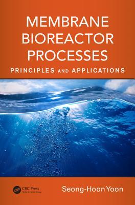 Membrane Bioreactor Processes: Principles and Applications - Yoon, Seong-Hoon