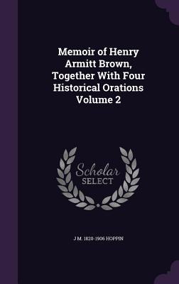 Memoir of Henry Armitt Brown, Together with Four Historical Orations Volume 2 - Hoppin, J M 1820-1906