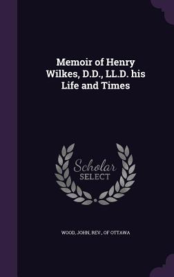 Memoir of Henry Wilkes, D.D., LL.D. His Life and Times - Wood, John Rev (Creator)