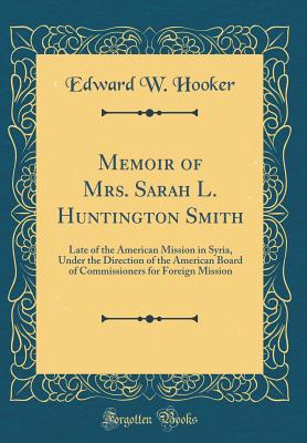 Memoir of Mrs. Sarah L. Huntington Smith: Late of the American Mission in Syria, Under the Direction of the American Board of Commissioners for Foreign Mission (Classic Reprint) - Hooker, Edward W