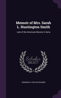 Memoir of Mrs. Sarah L. Huntington Smith: Late of the American Mission in Syria - Hooker, Edward W 1794-1875