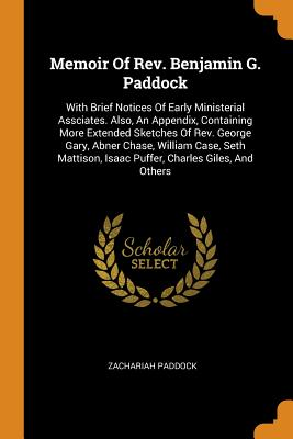 Memoir of Rev. Benjamin G. Paddock: With Brief Notices of Early Ministerial Assciates. Also, an Appendix, Containing More Extended Sketches of Rev. George Gary, Abner Chase, William Case, Seth Mattison, Isaac Puffer, Charles Giles, and Others - Paddock, Zachariah