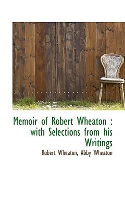 Memoir of Robert Wheaton: With Selections from His Writings - Wheaton, Robert, and Wheaton, Abby