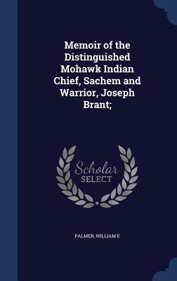 Memoir of the Distinguished Mohawk Indian Chief, Sachem and Warrior, Joseph Brant; - Palmer, William E