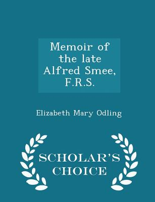 Memoir of the Late Alfred Smee, F.R.S. - Scholar's Choice Edition - Odling, Elizabeth Mary
