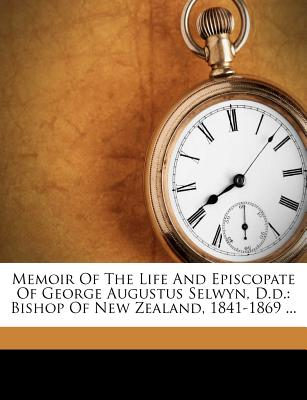 Memoir of the Life and Episcopate of George Augustus Selwyn, D.D.: Bishop of New Zealand, 1841-1869 ... - Tucker, Henry William
