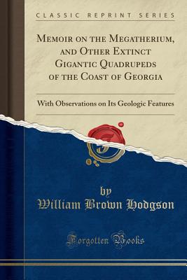 Memoir on the Megatherium, and Other Extinct Gigantic Quadrupeds of the Coast of Georgia: With Observations on Its Geologic Features (Classic Reprint) - Hodgson, William Brown