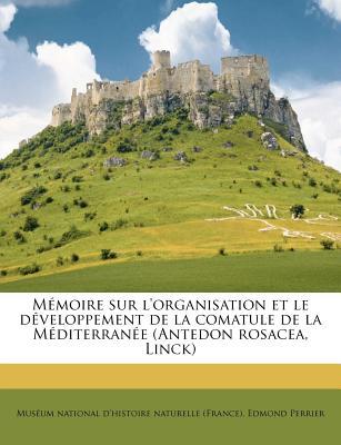 Memoire Sur L'Organisation Et Le Developpement de la Comatule de la Mediterranee (Antedon Rosacea, Linck) (Classic Reprint) - Perrier, Edmond