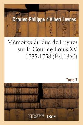 Memoires Du Duc de Luynes Sur La Cour de Louis XV (1735-1758). T. 7 - Luynes, Charles-Philippe D'Albert