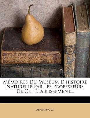 Memoires Du Museum D'Histoire Naturelle Par Les Professeurs de CET Etablissement... - Anonymous