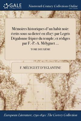 Memoires Historiques D'Un Habit Noir: Ecrits Sous Sa Dictee En 1827: Par Legris Degalonne Fripier Du Temple; Et Rediges Par F.-P.-A. Melyguet ...; Tome Premier - Melyguet D'Eglantine, F