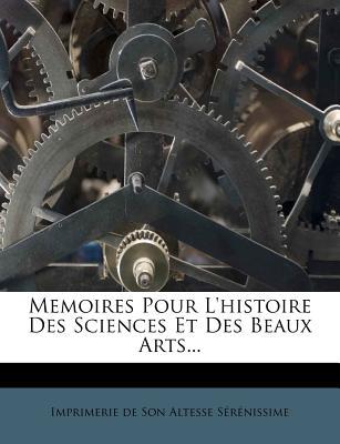 Memoires Pour L'Histoire Des Sciences Et Des Beaux Arts... - Imprimerie De Son Altesse S R Nissime (Creator)