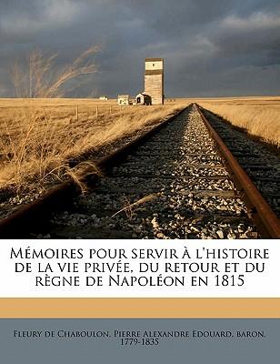 Memoires Pour Servir A L'Histoire de La Vie Privee, Du Retour Et Du Regne de Napoleon En 1815; Tome 1 - Fleury De Chaboulon, Pierre Alexandre Ed (Creator)