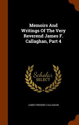 Memoirs and Writings of the Very Reverend James F. Callaghan, Part 4 - Callaghan, James Frederic