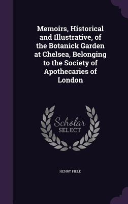 Memoirs, Historical and Illustrative, of the Botanick Garden at Chelsea, Belonging to the Society of Apothecaries of London - Field, Henry