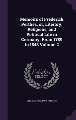 Memoirs of Frederick Perthes, Or, Literary, Religious, and Political Life in Germany, from 1789 to 1843 Volume 2 - Perthes, Clement Theodore