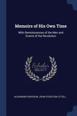 Memoirs of His Own Time: With Reminiscences of the Men and Events of the Revolution - Graydon, Alexander, and Littell, John Stockton