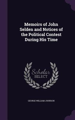 Memoirs of John Selden and Notices of the Political Contest During His Time - Johnson, George William