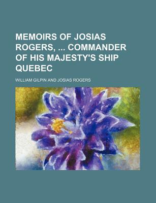 Memoirs of Josias Rogers: Commander of His Majesty's Ship Quebec (1808) - Gilpin, William