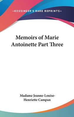 Memoirs of Marie Antoinette Part Three - Campan, Madame Jeanne-Louise-Henriette