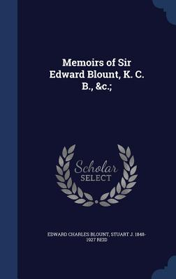 Memoirs of Sir Edward Blount, K. C. B., &C.; - Blount, Edward Charles, Sir, and Reid, Stuart J 1848-1927