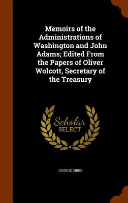 Memoirs of the Administrations of Washington and John Adams; Edited from the Papers of Oliver Wolcott, Secretary of the Treasury - Gibbs, George