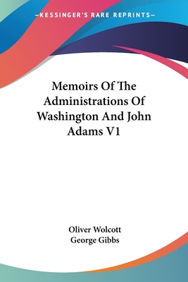 Memoirs of the Administrations of Washington and John Adams V1 - Wolcott, Oliver (Editor), and Gibbs, George (Editor)