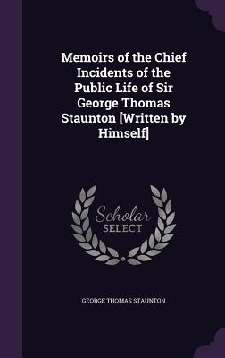 Memoirs of the Chief Incidents of the Public Life of Sir George Thomas Staunton [Written by Himself] - Staunton, George Thomas, Sir