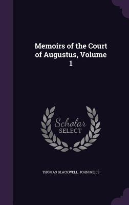 Memoirs of the Court of Augustus, Volume 1 - Blackwell, Thomas, and Mills, John