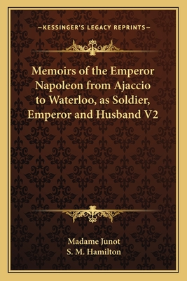 Memoirs of the Emperor Napoleon from Ajaccio to Waterloo, as Soldier, Emperor and Husband V2 - Junot, Madame, and Hamilton, S M (Introduction by)