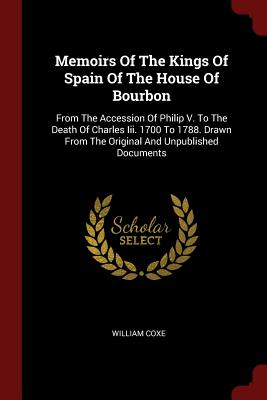 Memoirs of the Kings of Spain of the House of Bourbon: From the Accession of Philip V. to the Death of Charles III. 1700 to 1788. Drawn from the Original and Unpublished Documents - Coxe, William
