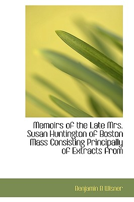 Memoirs of the Late Mrs. Susan Huntington of Boston Mass Consisting Principally of Extracts from - Wisner, Benjamin B
