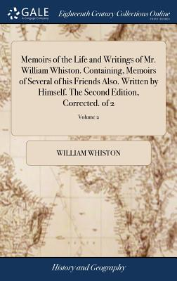 Memoirs of the Life and Writings of Mr. William Whiston. Containing, Memoirs of Several of His Friends Also. Written by Himself. the Second Edition, Corrected. of 2; Volume 2 - Whiston, William