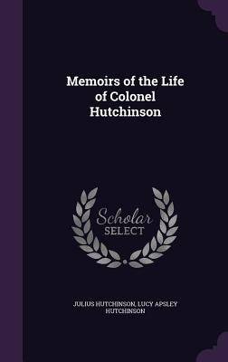 Memoirs of the Life of Colonel Hutchinson - Hutchinson, Julius, and Hutchinson, Lucy Apsley