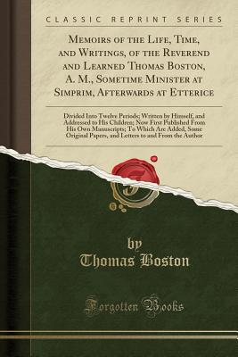 Memoirs of the Life, Time, and Writings, of the Reverend and Learned Thomas Boston, A. M., Sometime Minister at Simprim, Afterwards at Etterice: Divided Into Twelve Periods; Written by Himself, and Addressed to His Children; Now First Published from His O - Boston, Thomas