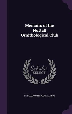 Memoirs of the Nuttall Ornithological Club - Nuttall Ornithological Club (Creator)