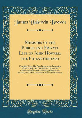 Memoirs of the Public and Private Life of John Howard, the Philanthropist: Compiled from His Own Diary, in the Possession of His Family, His Confidential Letters, the Communications of His Surviving Relatives and Friends, and Other Authentic Sources of in - Brown, James Baldwin