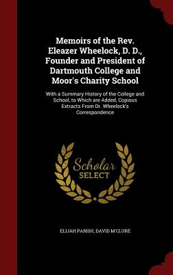 Memoirs of the REV. Eleazer Wheelock, D. D., Founder and President of Dartmouth College and Moor's Charity School: With a Summary History of the College and School, to Which Are Added, Copious Extracts from Dr. Wheelock's Correspondence - Parish, Elijah