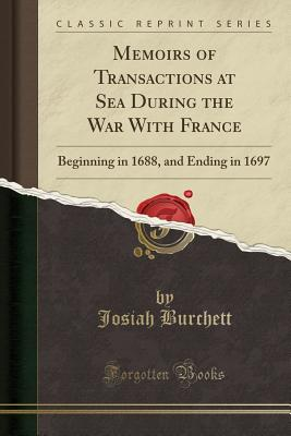 Memoirs of Transactions at Sea During the War with France: Beginning in 1688, and Ending in 1697 (Classic Reprint) - Burchett, Josiah